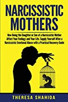 Narcissistic Mothers: How Being the Daughter or Son of a Narcissistic Mother Affect Your Feelings and Your Life. Supply Yourself After a Narcissistic Emotional Abuse with a Practical Recovery Guide.