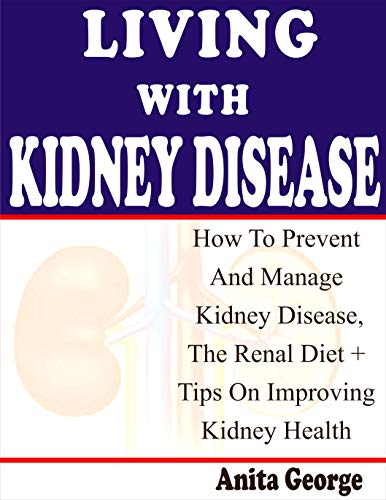 Living With Kidney Disease: How To Prevent And Manage Kidney Disease, The Renal Diet + Tips On Improving Kidney Health