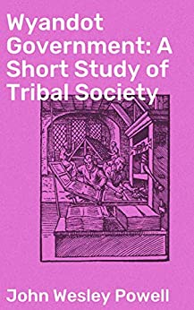 Wyandot Government: A Short Study of Tribal Society: Bureau of American Ethnology by [John Wesley Powell]