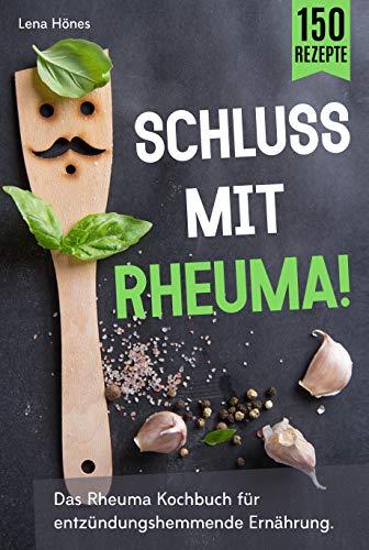 Schluss mit Rheuma!: Das Rheuma Kochbuch für entzündungshemmende Ernährung. Wie man das Immunsystem stärken, heimliche Entzündungen vermeiden und durch Selbstheilung wieder schmerzfrei leben kann.