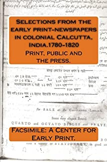 Selections from the early print-newspapers in colonial Calcutta, India.1780-1820: Print, public and the press. (Early newspapers in colonial India.) (Volume 3)