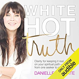 White Hot Truth     Clarity for Keeping It Real on Your Spiritual Path from One Seeker to Another              Written by:                                                                                                                                 Danielle LaPorte                               Narrated by:                                                                                                                                 Danielle LaPorte                      Length: 7 hrs and 1 min     26 ratings     Overall 4.7