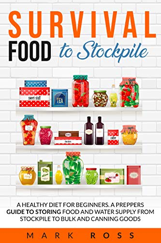 Survival Food to Stockpile: A Healthy Diet for beginners. A Preppers Guide to Storing Food and Water Supply from Stockpile to Bulk and Canning goods. (English Edition)