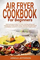 Air Fryer Cookbook for Beginners: Quick and Easy Recipes for Frying, Cooking, Grilling and Roasting Your Family Quality Meals, Watchers and Reducing the Carbohydrate Content for a Healthy Weight
