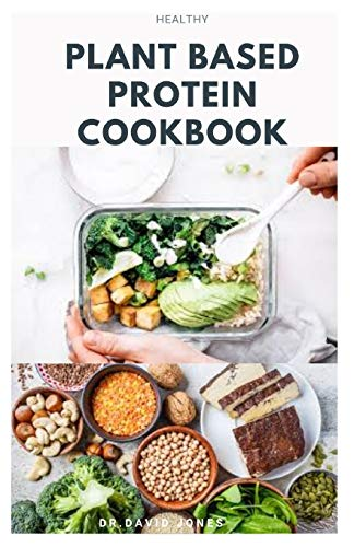 HEALTHY PLANT BASED PROTEIN COOKBOOK: Delicious Quick & Easy High-protein Plant-based Recipes for Healthy Eating.