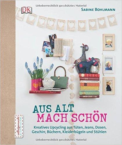 Aus Alt mach Schön: Kreatives Upcycling aus Dosen, Tüten, Jeans, Büchern, Geschirr, Kleiderbügeln und Stühlen von Sabine Bohlmann ( 22. August 2014 )