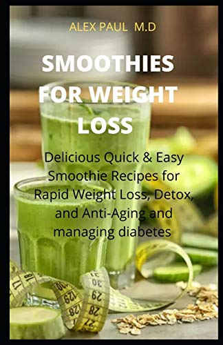 SMOOTHIES FOR WEIGHT LOSS: DELICIOUS QUICK AND EASY SMOOTHIES RECIPES FOR...