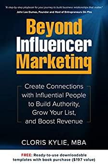 Beyond Influencer Marketing: Create Connections with Influential People to Build Authority, Grow Your List, and Boost Revenue by [Cloris Kylie]