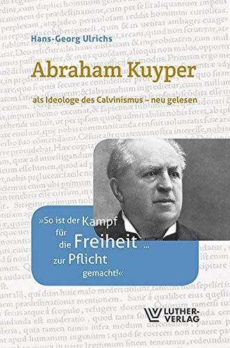 Abraham Kuyper: als Ideologe des Calvinismus - neu gelesen