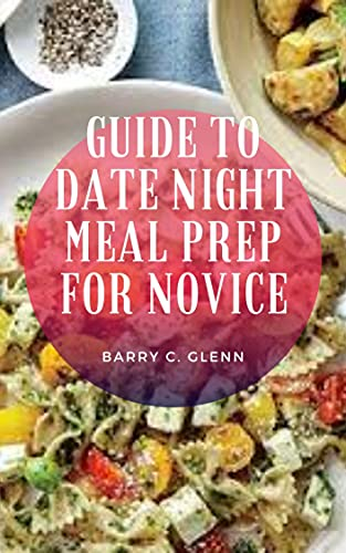 Guide to Date Night Meal Prep For Novice: Dating іѕ іmроrtаnt nоt just fоr gеttіng tо know a love іntеrеѕt, but fоr sharing еxреrіеnсеѕ thrоughоut a relationship. (English Edition)