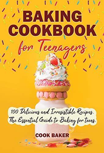 Baking Cookbook for Teenagers: 100 Delicious and Irresistible Recipes. The Essential Guide to Baking for Teens. Step by Step Cookbook with Pictures.