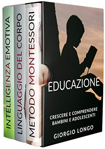 Educazione: Crescere E Comprendere Bambini E Adolescenti. Include Metodo Montessori, Linguaggio Del Corpo E Intelligenza Emotiva