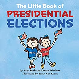 The Little Book of Presidential Elections: (Children's Book About The Importance of Voting, How Elections Work, Democracy, Making Good Choices, Kids Ages 3 10, Preschool, Kindergarten, First Grade) by [Zack Bush, Laurie Friedman]