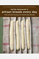 Peter Reinhart's Artisan Breads Every Day: Fast and Easy Recipes for World-Class Breads [A Baking Book] Kindle Edition