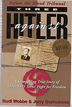 Three Against Hitler: Before the Blood Tribunal: A Compelling True Story of Three LDS Teens