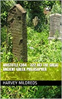 Aristotle (384 - 322 BC) The Great Ancient Greek Philosopher (English Edition)