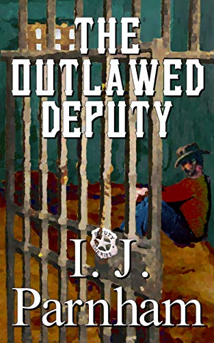 The Outlawed Deputy (Cassidy Yates Book 1) by [I. J. Parnham]
