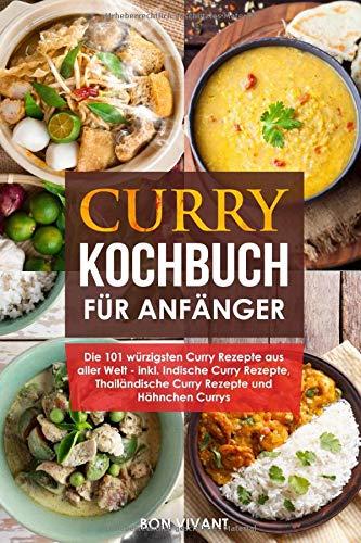 Curry Kochbuch für Anfänger - die 101 würzigsten Curry Rezepte aus aller Welt - inkl. Indische Curry Rezepte, Thailändische Curry Rezepte und Hähnchen Curry