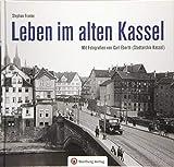 Leben im alten Kassel: Mit Fotografien von Carl Eberth (Stadtarchiv Kassel) (Historischer Bildband)
