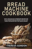 Bread Machine Cookbook: Tasty and Healthy Homemade Recipes for Your Favorite Bread, Snacks. Step by Step Guide for Baking With Any Bread Maker