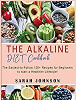 Alkaline Diet Cookbook: 120+ Easy-to-Follow Recipes for Beginners to start a Healthier Lifestyle!