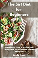 """The Sirt Diet for Beginners: The Definitive Guide To Activate Your """"Skinny Gene"""" for a Rapid and Effortless Weight Loss"""