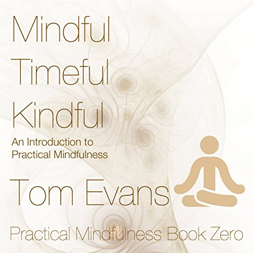 Mindful Timeful Kindful     An Introduction to Practical Mindfulness              By:                                                                                                                                 Tom Evans                               Narrated by:                                                                                                                                 Tom Evans                      Length: 1 hr and 34 mins     3 ratings     Overall 5.0