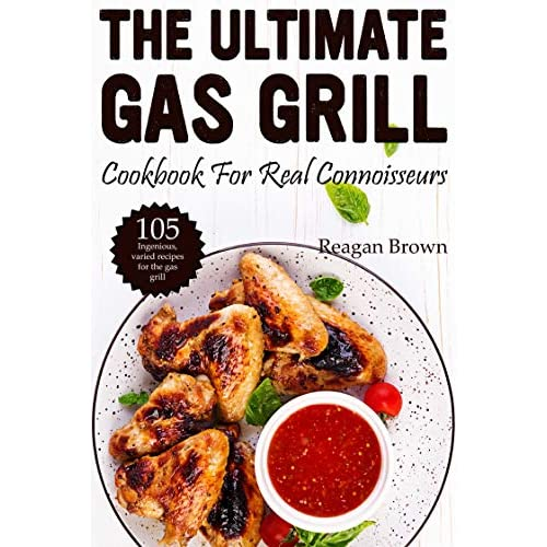 The ultimate gas grill cookbook for real connoisseurs: 105 ingenious, varied recipes for the gas grill