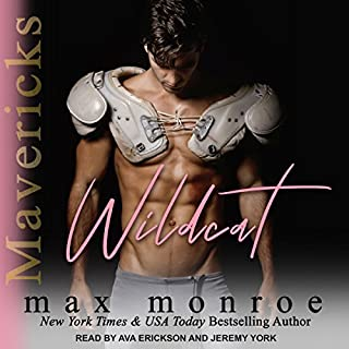 Wildcat     Mavericks Tackle Love Series, Book 1              By:                                                                                                                                 Max Monroe                               Narrated by:                                                                                                                                 Ava Erickson,                                                                                        Jeremy York                      Length: 11 hrs and 12 mins     13 ratings     Overall 4.5