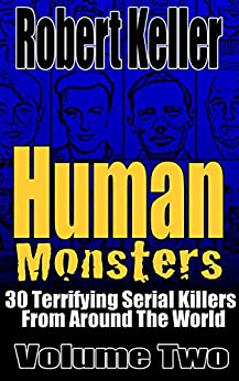 Human Monsters Volume 2: 30 Terrifying Serial Killers from Around the World by [Robert Keller]