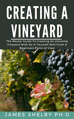 CREATING YOUR VINEYARD: The Master Guide To Creating An Amazing Vineyard With Do It Yourself Skills From A Beginners Point Of View (English Edition)
