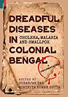 Dreadful Diseases in Colonial Bengal: Cholera, Malaria and Smallpox: A Documentation
