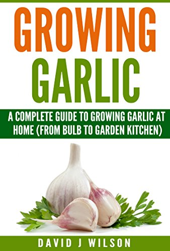 Growing Garlic: A Complete Guide to Growing Garlic At Home (From Bulb to Garden Kitchen) (Garden Kitchen Series Book 1)
