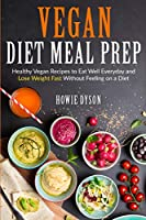 Vegan Diet Meal Prep: Healthy Vegan Recipes to Eat Well Everyday and Lose Weight Fast Without Feeling on a Diet