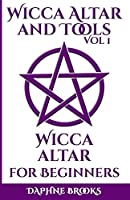 Wicca Altar and Tools - Wicca Altar for Beginners: The Complete Guide - How to Set Up and Take Care, What to do and What NOT to do + 10 Unique Spells