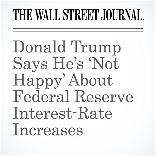 Donald Trump Says He's 'Not Happy' About Federal Reserve Interest-Rate Increases copertina