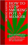 How to Stop Smoking Pot: A Memoir: Direct and helpful advice on how to stop smoking marijuana from a former addict who overcame a 30+ year weed habit