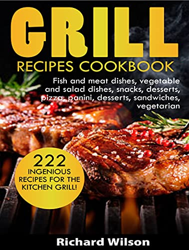 GRILL RECIPES COOKBOOK: 222 ingenious recipes for the kitchen grill! Fish and meat dishes, vegetable and salad dishes, snacks, desserts, pizza, panini, ... sandwiches, vegetarian (English Edition)