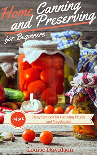 More Home Canning and Preserving Recipes for Beginners: More Easy Recipes for Canning Fruits and Vegetables by [Louise Davidson]