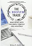 The 1 Hour Trade: Make Money With One Simple Strategy, One Hour Daily...