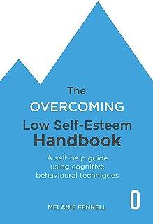 The Overcoming Low Self-esteem Handbook: A Self-help Guide Using Cognitive Behavioural Techniques