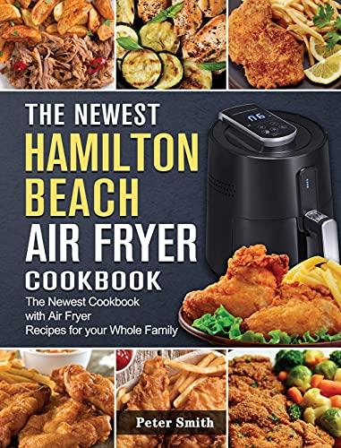 The Newest Hamilton Beach Air Fryer Cookbook: The Newest Cookbook with Air Fryer Recipes for your Whole Family