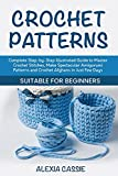Crochet Patterns: Complete Step-by-Step illustrated Guide to Master Crochet Stitches, Make Spectacular Amigurumi Patterns and Crochet Afghans in Just Few Days. Suitable for Beginners