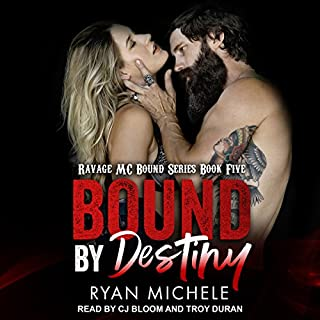 Bound by Destiny     Ravage MC Bound Series, Book 5              Written by:                                                                                                                                 Ryan Michele                               Narrated by:                                                                                                                                 CJ Bloom,                                                                                        Troy Duran                      Length: 6 hrs and 23 mins     Not rated yet     Overall 0.0