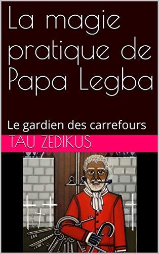 Couverture du livre La magie pratique de Papa Legba: Le gardien des carrefours (Vodou- (you do) Hoodoo t. 1)