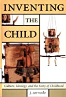Inventing the Child: Culture, Ideology and the Story of the Child (Children's Literature and Culture)
