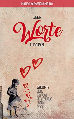 Wenn Worte wachsen: Gedichte über Liebe, Glaube, Hoffnung, Leben und Tod