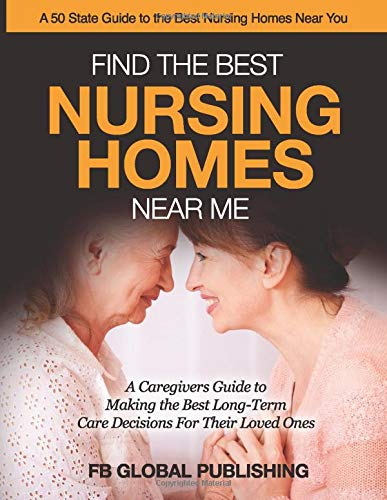 Find the Best Nursing Homes Near Me: A Caregivers Guide to Making the Best Long-Term Care Decisions for Their Loved Ones