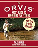 The ORVIS Kids' Guide to Beginning Fly Fishing: Easy Tips To Catch Fish Today