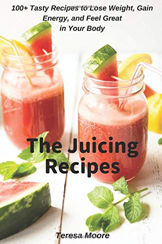 The Juicing Recipes:  100+ Tasty Recipes to Lose Weight, Gain Energy, and Feel Great in Your Body (Healthy Food, Band 81)